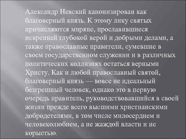 Александр Невский канонизирован как благоверный князь. К этому лику святых причисляются миряне, прославившиеся искренней