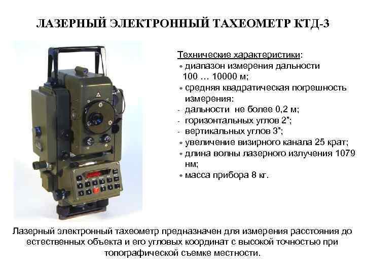 ЛАЗЕРНЫЙ ЭЛЕКТРОННЫЙ ТАХЕОМЕТР КТД-3 Технические характеристики: диапазон измерения дальности 100 … 10000 м; средняя
