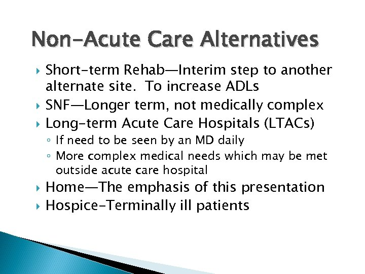 Non-Acute Care Alternatives Short-term Rehab—Interim step to another alternate site. To increase ADLs SNF—Longer