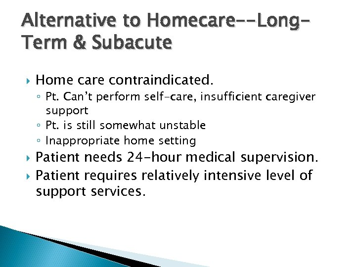 Alternative to Homecare--Long. Term & Subacute Home care contraindicated. ◦ Pt. Can't perform self-care,