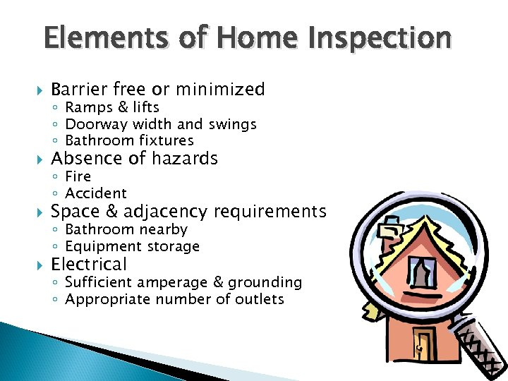 Elements of Home Inspection Barrier free or minimized Absence of hazards Space & adjacency