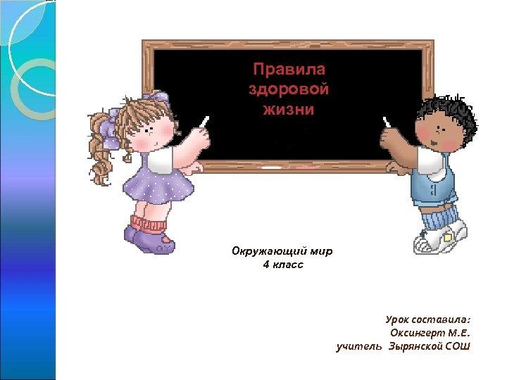 Правила здоровой жизни Окружающий мир 4 класс Урок составила: Оксингерт М. Е. учитель Зырянской