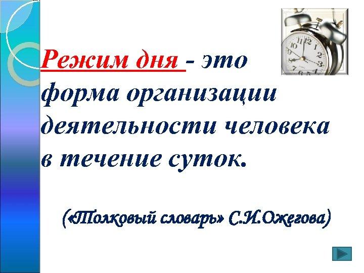 Режим дня - это форма организации деятельности человека в течение суток. ( «Толковый словарь»