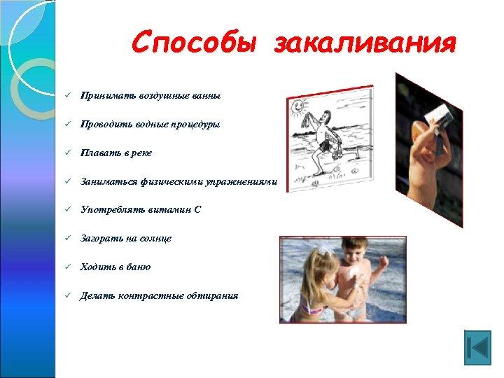 Способы закаливания ü Принимать воздушные ванны ü Проводить водные процедуры ü Плавать в реке