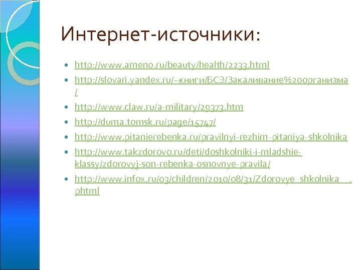 Интернет-источники: http: //www. ameno. ru/beauty/health/2233. html http: //slovari. yandex. ru/~книги/БСЭ/Закаливание%20 организма / http: //www.