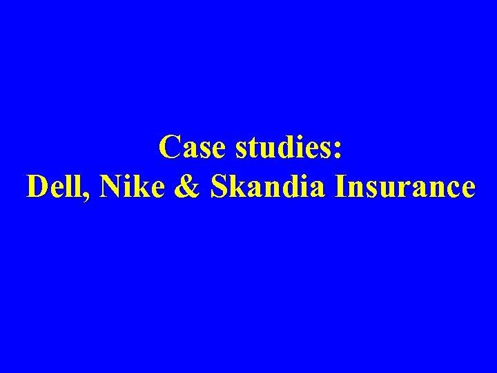 Case studies: Dell, Nike & Skandia Insurance