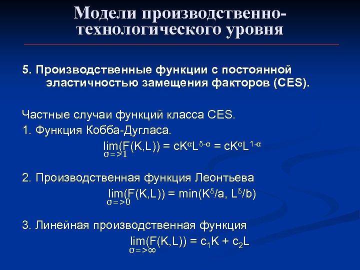 Модели производственнотехнологического уровня 5. Производственные функции с постоянной эластичностью замещения факторов (CES). Частные случаи