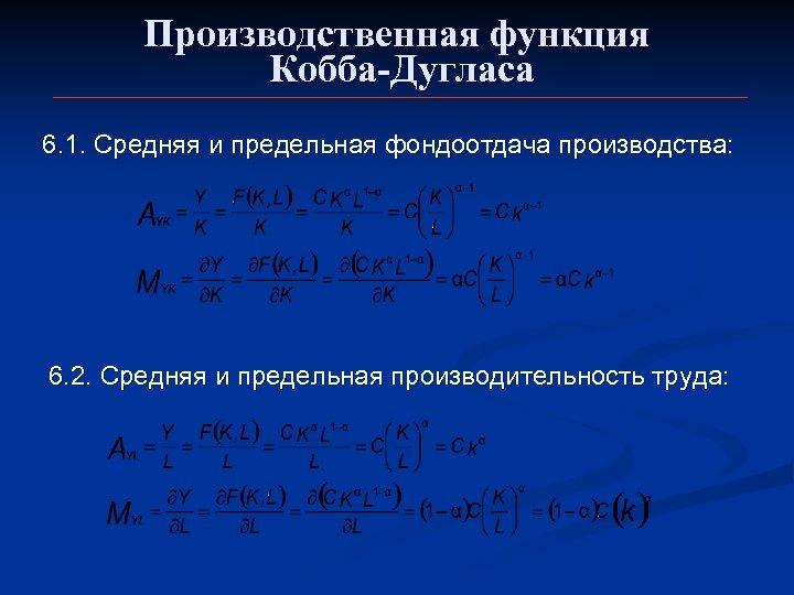 Производственная функция Кобба-Дугласа 6. 1. Средняя и предельная фондоотдача производства: 6. 2. Средняя и