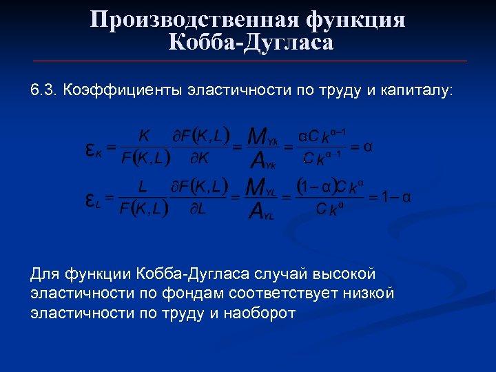 Производственная функция Кобба-Дугласа 6. 3. Коэффициенты эластичности по труду и капиталу: Для функции Кобба-Дугласа