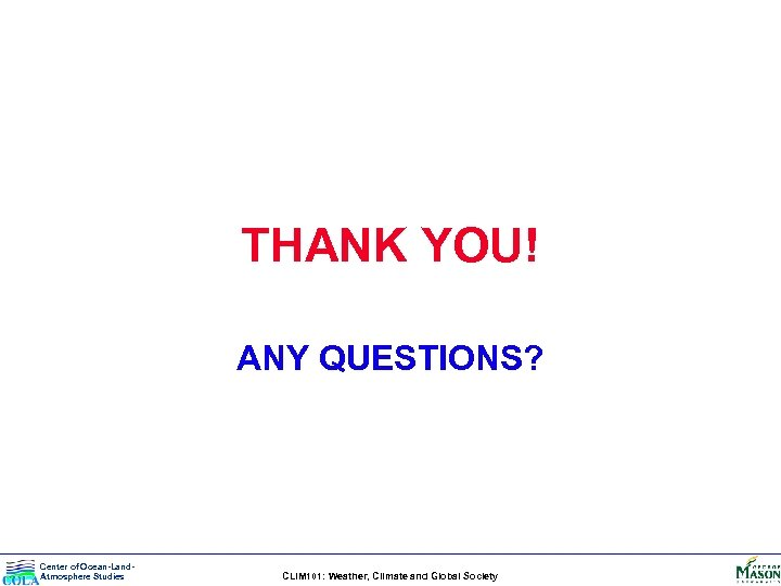 THANK YOU! ANY QUESTIONS? Center of Ocean-Land. Atmosphere Studies CLIM 101: Weather, Climate and