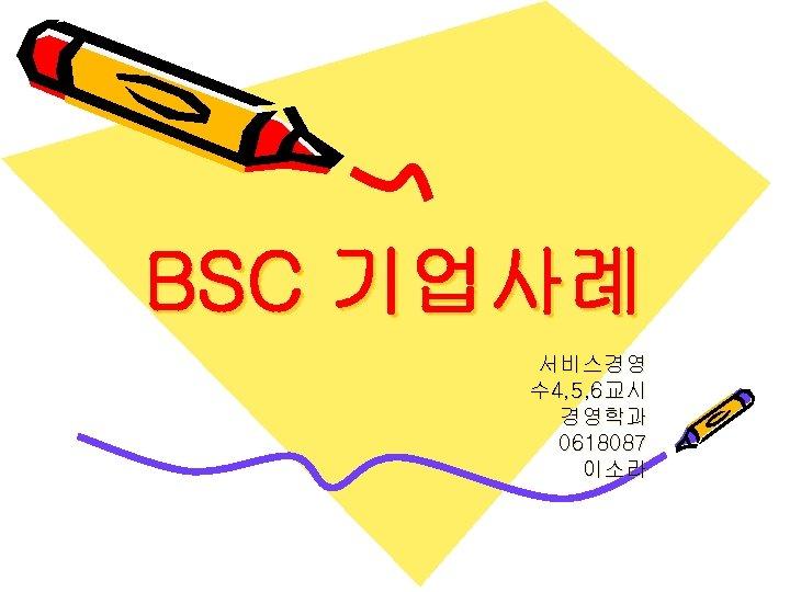 BSC 기업사례 서비스경영 수 4, 5, 6교시 경영학과 0618087 이소라