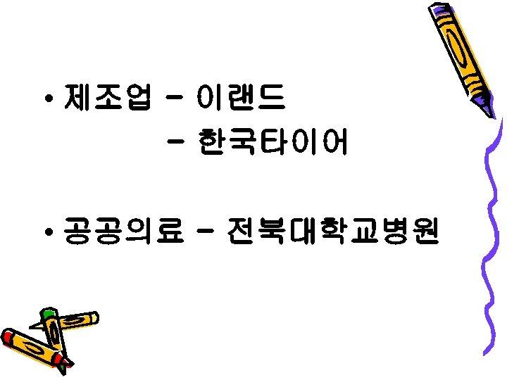 • 제조업 - 이랜드 - 한국타이어 • 공공의료 - 전북대학교병원