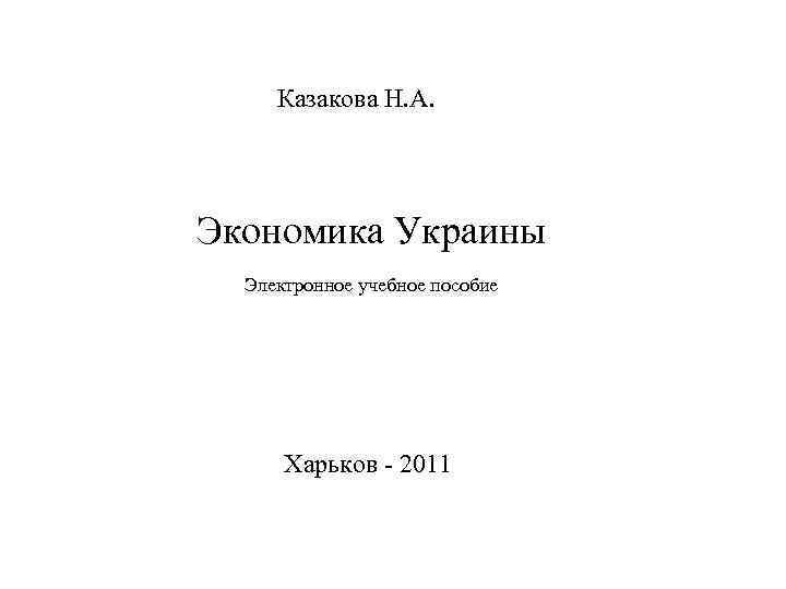 Казакова Н. А. Экономика Украины Электронное учебное пособие Харьков - 2011