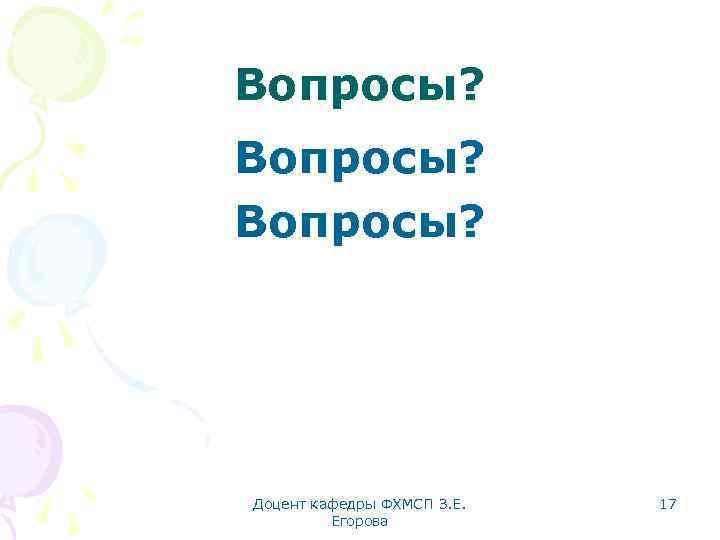 Вопросы? Доцент кафедры ФХМСП З. Е. Егорова 17