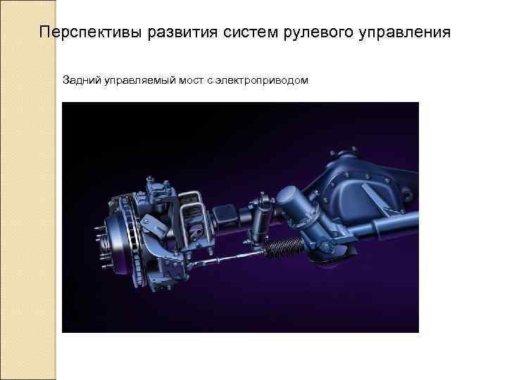 Перспективы развития систем рулевого управления Задний управляемый мост с электроприводом