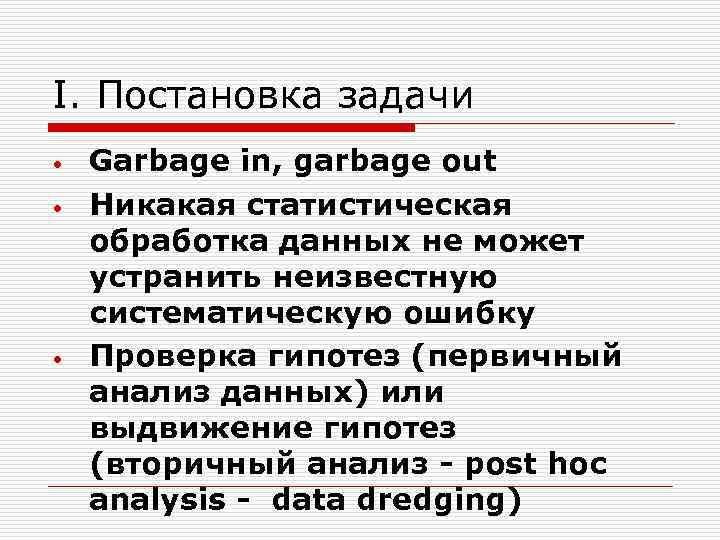 I. Постановка задачи • • • Garbage in, garbage out Никакая статистическая обработка данных