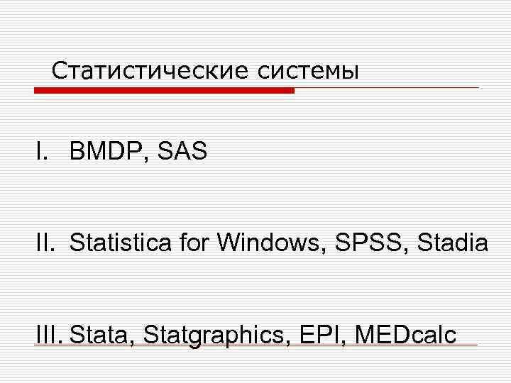 Статистические системы I. BMDP, SAS II. Statistica for Windows, SPSS, Stadia III. Stata, Statgraphics,