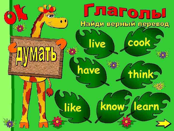 Найди верный перевод live have like cook think know learn