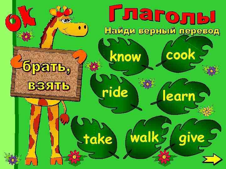 Найди верный перевод know ride take cook learn walk give