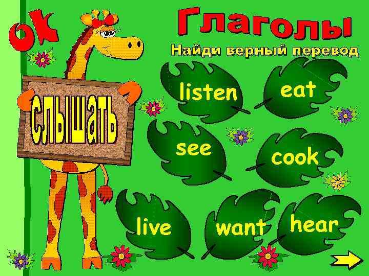 Найди верный перевод listen see live eat cook want hear