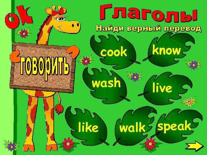 Найди верный перевод cook wash like know live walk speak