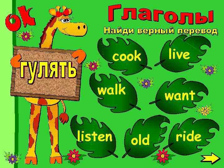 Найди верный перевод cook walk listen live want old ride