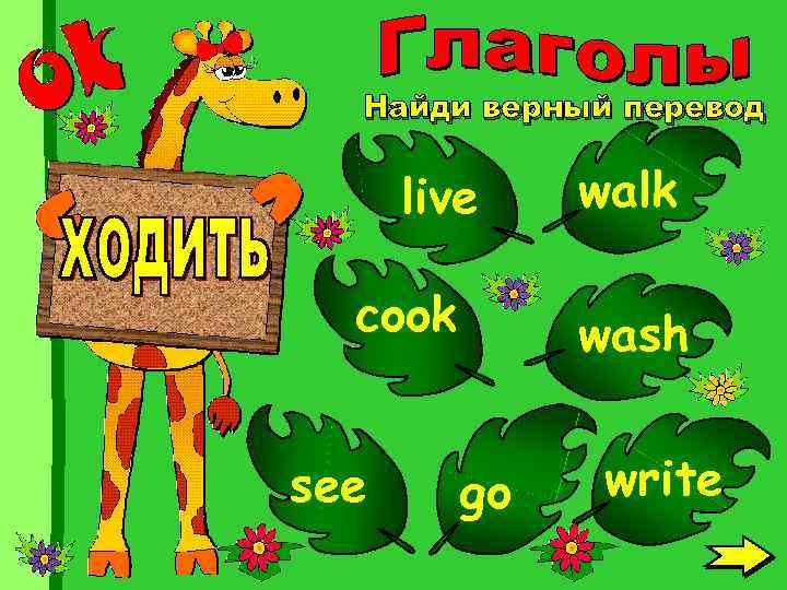 Найди верный перевод live cook see walk wash go write
