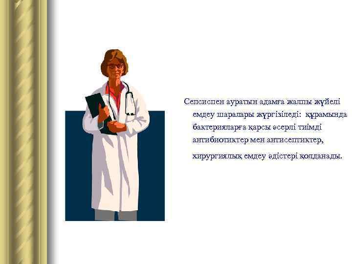 Сепсиспен ауратын адамға жалпы жүйелі емдеу шаралары жүргізіледі: құрамында бактерияларға қарсы әсерлі тиімді антибиотиктер