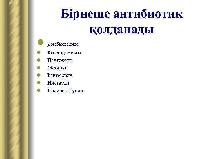 Бірнеше антибиотик қолданады l Дисбактериоз l l l Кондидомикоз Пентоксил Метацил Ренферрон Нистатин Гаммаглобулин
