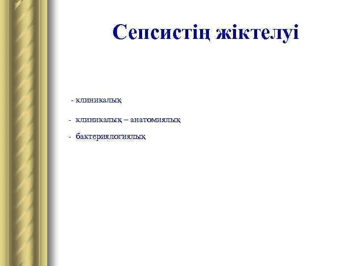 Сепсистің жіктелуі - клиникалық – анатомиялық - бактериялогиялық