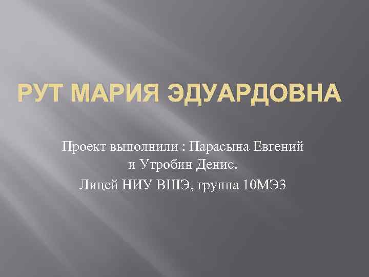 РУТ МАРИЯ ЭДУАРДОВНА Проект выполнили : Парасына Евгений и Утробин Денис. Лицей НИУ ВШЭ,