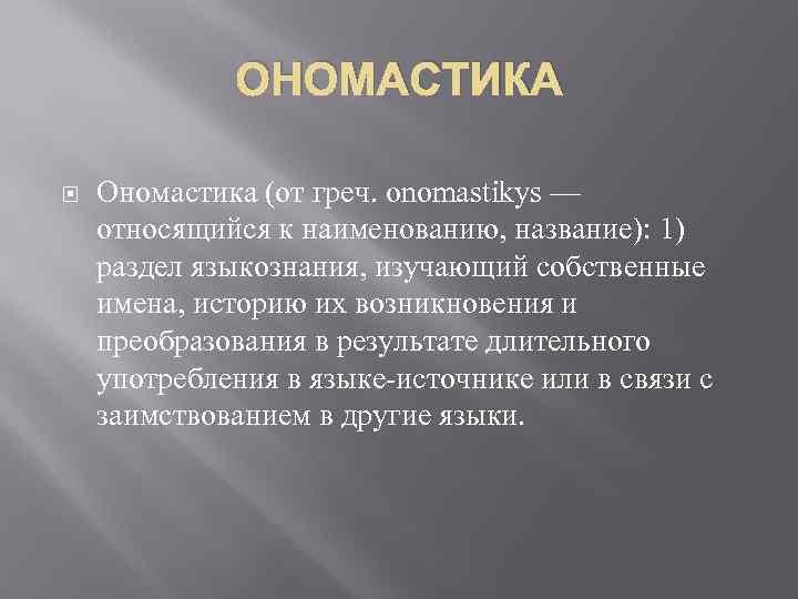 ОНОМАСТИКА Ономастика (от греч. onomastikуs — относящийся к наименованию, название): 1) раздел языкознания, изучающий