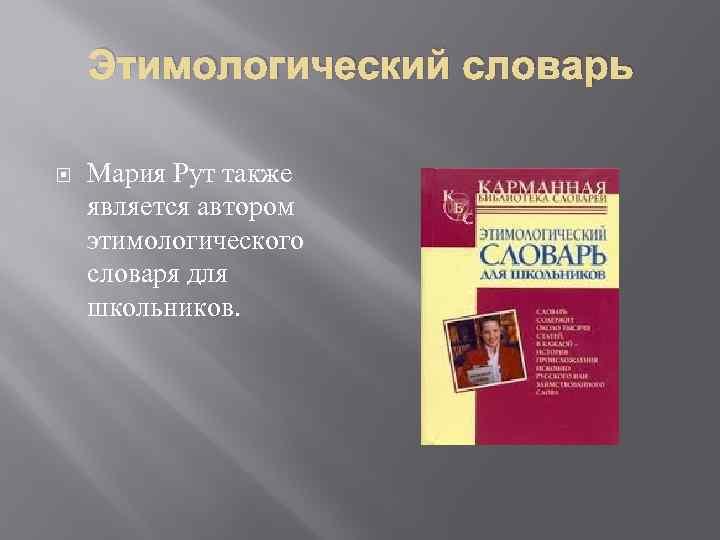 Этимологический словарь Мария Рут также является автором этимологического словаря для школьников.