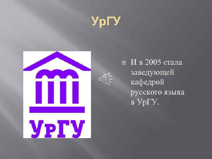 Ур. ГУ И в 2005 стала заведующей кафедрой русского языка в Ур. ГУ.