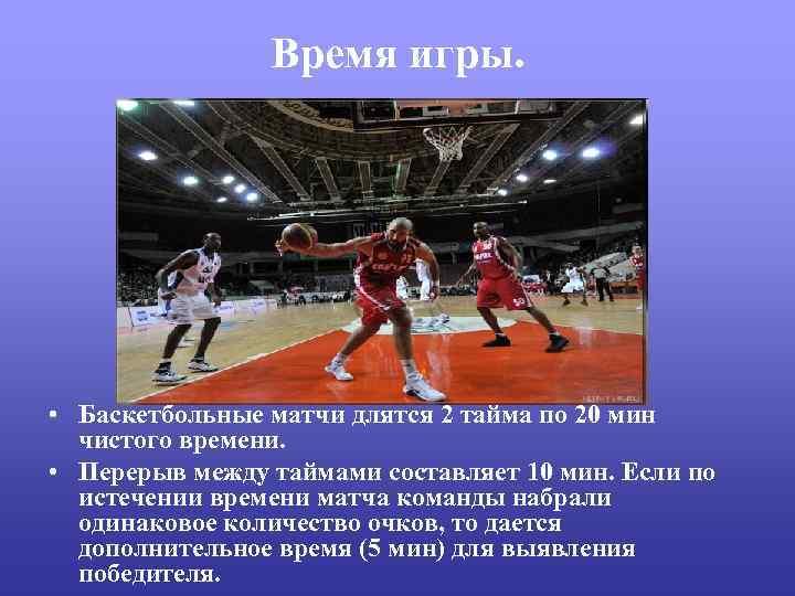 Время игры. • Баскетбольные матчи длятся 2 тайма по 20 мин чистого времени. •