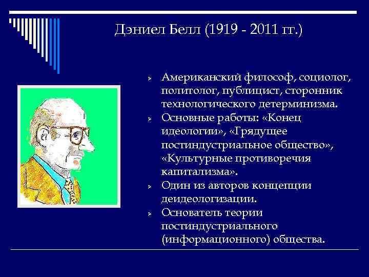 Дэниел Белл (1919 - 2011 гг. ) Ø Ø Американский философ, социолог, политолог, публицист,