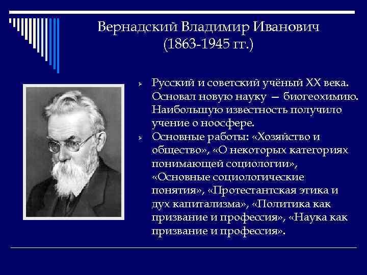 Вернадский Владимир Иванович (1863 -1945 гг. ) Ø Ø Русский и советский учёный XX