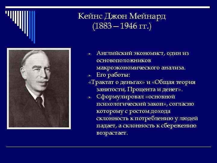 Кейнс Джон Мейнард (1883— 1946 гг. ) Английский экономист, один из основоположников макроэкономического анализа.