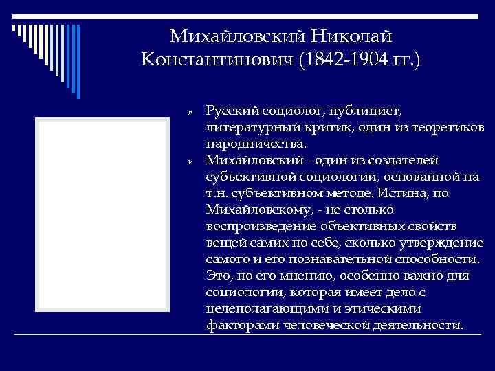 Михайловский Николай Константинович (1842 -1904 гг. ) Ø Ø Русский социолог, публицист, литературный критик,