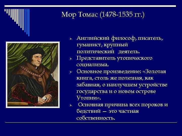 Мор Томас (1478 -1535 гг. ) Ø Ø Английский философ, писатель, гуманист, крупный политический