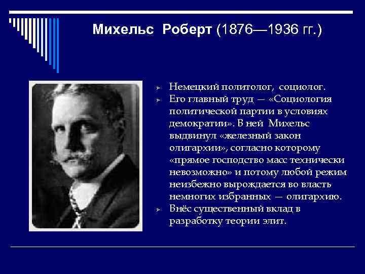 Михельс Роберт (1876— 1936 гг. ) Ø Ø Ø Немецкий политолог, социолог. Его главный