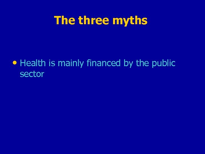 The three myths • Health is mainly financed by the public sector
