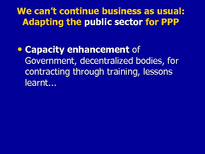 We can't continue business as usual: Adapting the public sector for PPP • Capacity