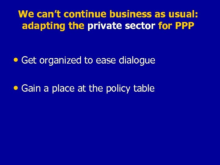 We can't continue business as usual: adapting the private sector for PPP • Get