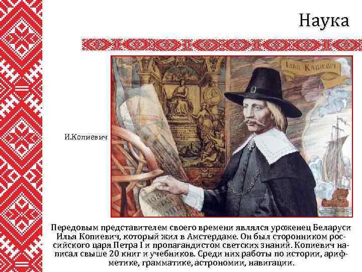 Наука И. Копиевич Передовым представителем своего времени являлся уроженец Беларуси Илья Копиевич, который жил