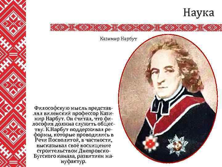 Наука Казимир Нарбут Философскую мысль представлял виленский профессор Казимир Нарбут. Он считал, что философия