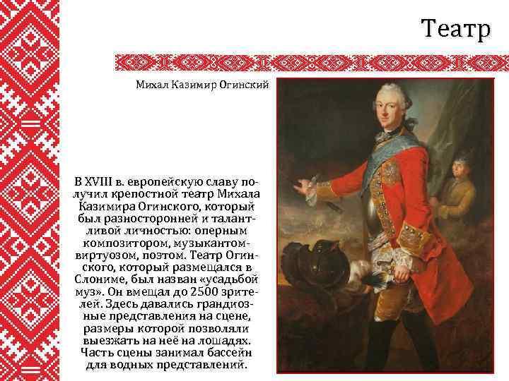 Театр Михал Казимир Огинский В XVIII в. европейскую славу получил крепостной театр Михала Казимира