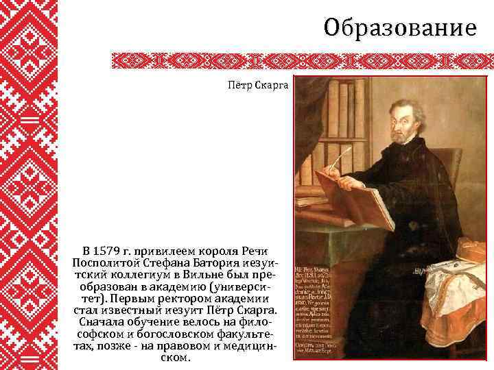 Образование Пётр Скарга В 1579 г. привилеем короля Речи Посполитой Стефана Батория иезуитский коллегиум