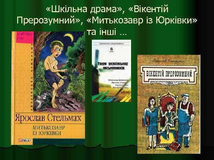 «Шкільна драма» , «Вікентій Прерозумний» , «Митькозавр із Юрківки» та інші …