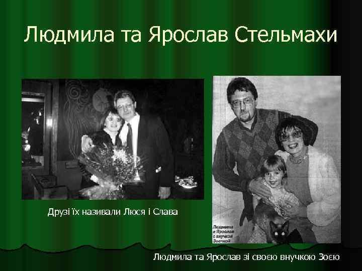 Людмила та Ярослав Стельмахи Друзі їх називали Люся і Слава Людмила та Ярослав зі